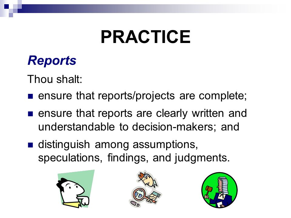 PRACTICE Reports Thou shalt: ensure that reports/projects are complete; ensure that reports are clearly written and understandable to decision-makers; and distinguish among assumptions, speculations, findings, and judgments.