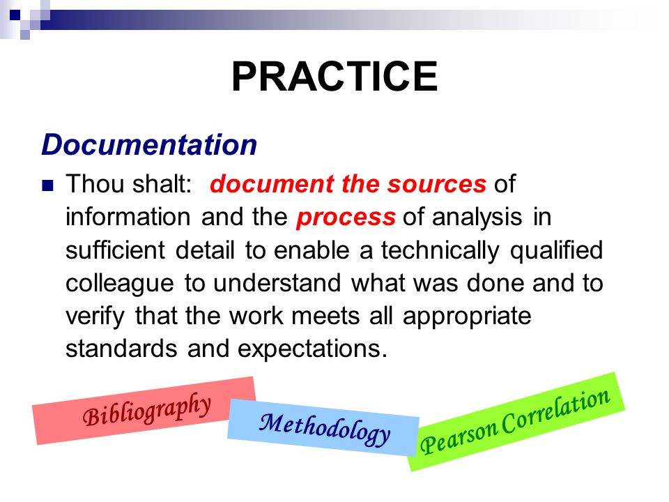 PRACTICE Documentation Thou shalt: document the sources of information and the process of analysis in sufficient detail to enable a technically qualified colleague to understand what was done and to verify that the work meets all appropriate standards and expectations.