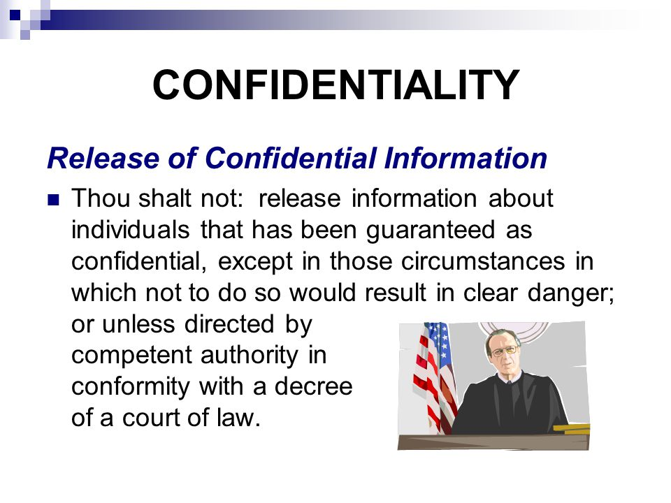 CONFIDENTIALITY Release of Confidential Information Thou shalt not: release information about individuals that has been guaranteed as confidential, except in those circumstances in which not to do so would result in clear danger; or unless directed by competent authority in conformity with a decree of a court of law.