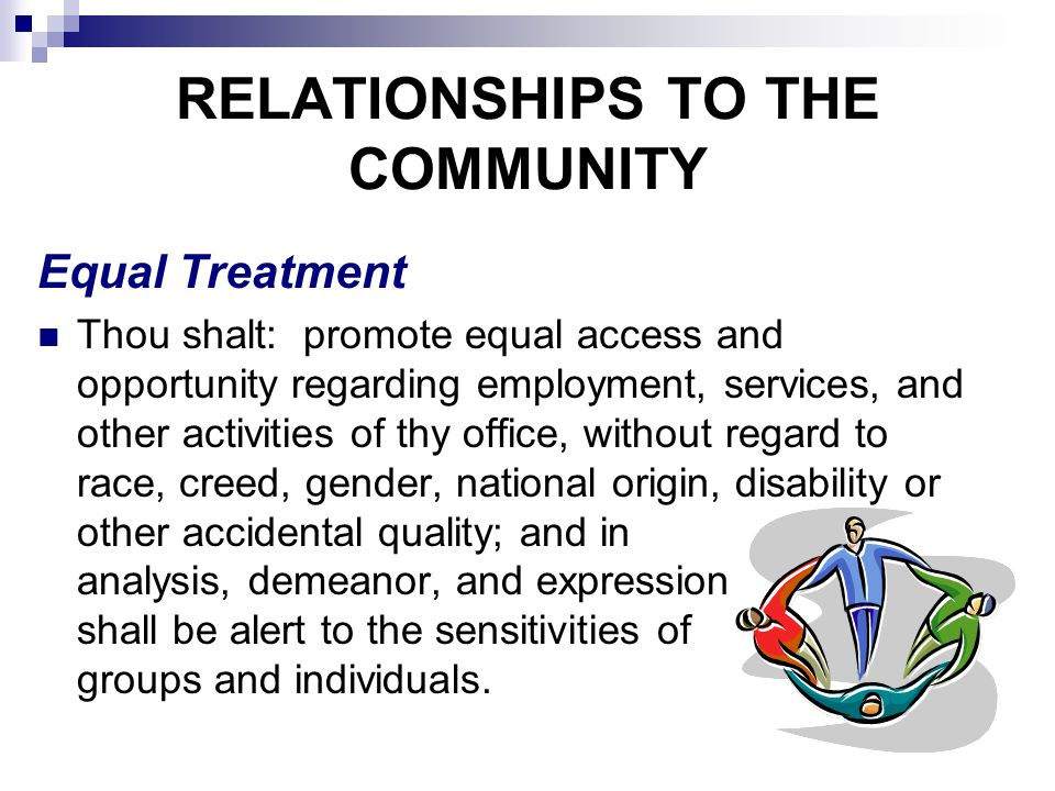 RELATIONSHIPS TO THE COMMUNITY Equal Treatment Thou shalt: promote equal access and opportunity regarding employment, services, and other activities of thy office, without regard to race, creed, gender, national origin, disability or other accidental quality; and in analysis, demeanor, and expression shall be alert to the sensitivities of groups and individuals.