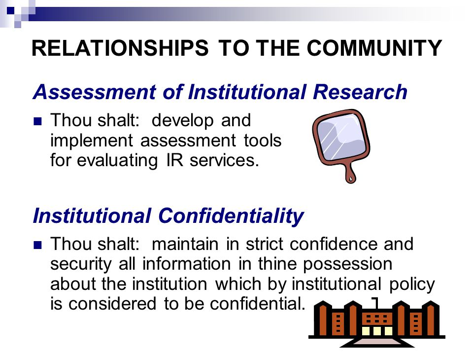 RELATIONSHIPS TO THE COMMUNITY Assessment of Institutional Research Thou shalt: develop and implement assessment tools for evaluating IR services.