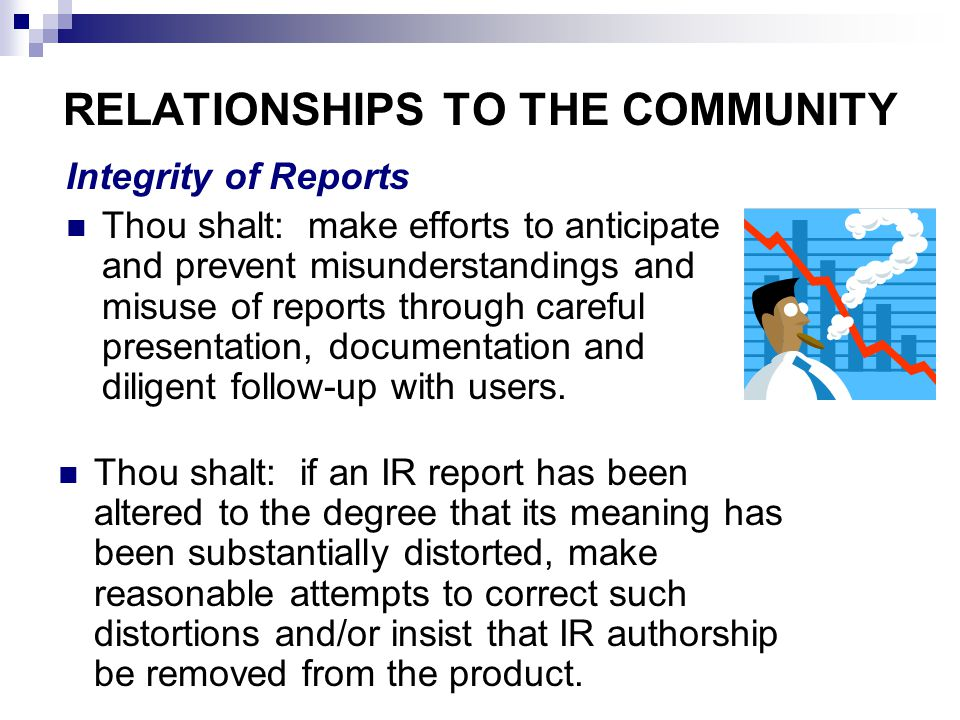 RELATIONSHIPS TO THE COMMUNITY Integrity of Reports Thou shalt: make efforts to anticipate and prevent misunderstandings and misuse of reports through careful presentation, documentation and diligent follow-up with users.