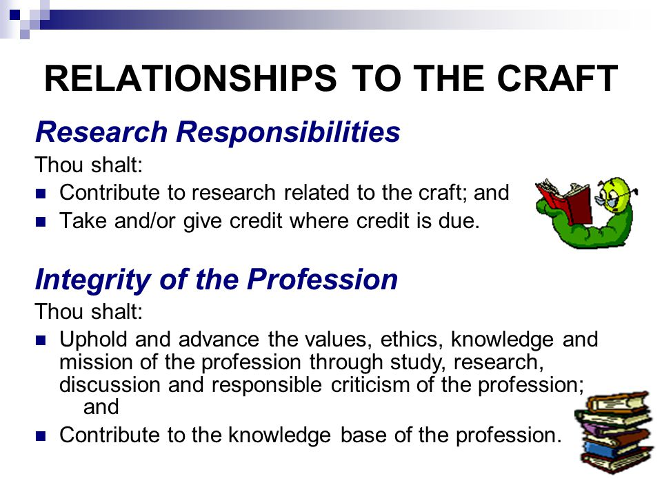 RELATIONSHIPS TO THE CRAFT Research Responsibilities Thou shalt: Contribute to research related to the craft; and Take and/or give credit where credit is due.