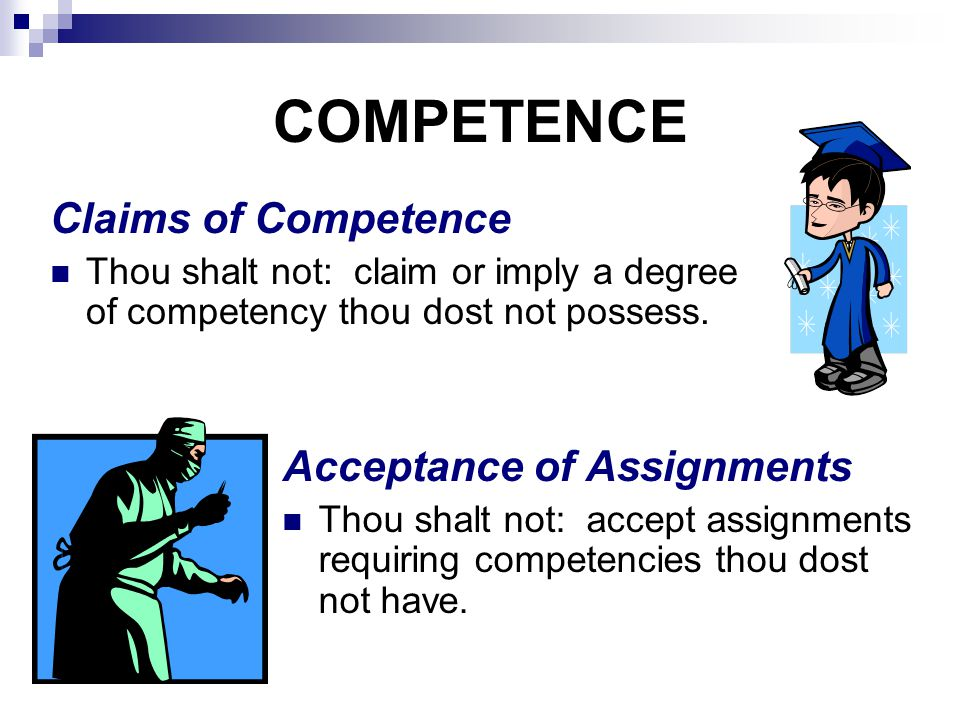 COMPETENCE Acceptance of Assignments Thou shalt not: accept assignments requiring competencies thou dost not have.