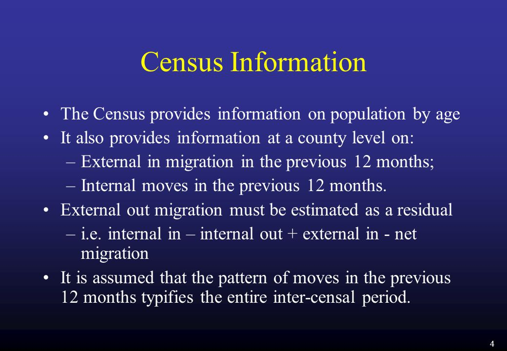 4 Census Information The Census provides information on population by age It also provides information at a county level on: –External in migration in the previous 12 months; –Internal moves in the previous 12 months.