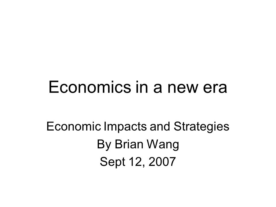 Economics in a new era Economic Impacts and Strategies By Brian Wang Sept 12, 2007