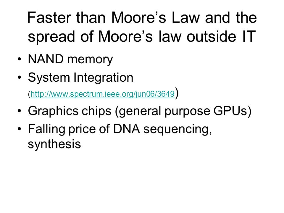Faster than Moore's Law and the spread of Moore's law outside IT NAND memory System Integration (http://www.spectrum.ieee.org/jun06/3649 )http://www.spectrum.ieee.org/jun06/3649 Graphics chips (general purpose GPUs) Falling price of DNA sequencing, synthesis