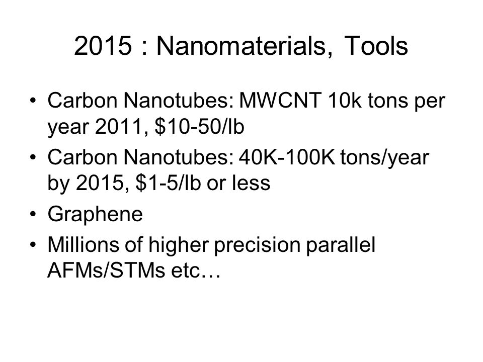 2015 : Nanomaterials, Tools Carbon Nanotubes: MWCNT 10k tons per year 2011, $10-50/lb Carbon Nanotubes: 40K-100K tons/year by 2015, $1-5/lb or less Graphene Millions of higher precision parallel AFMs/STMs etc…