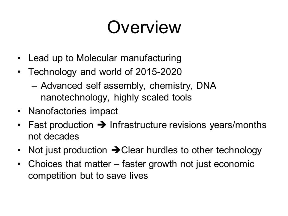 Overview Lead up to Molecular manufacturing Technology and world of 2015-2020 –Advanced self assembly, chemistry, DNA nanotechnology, highly scaled tools Nanofactories impact Fast production  Infrastructure revisions years/months not decades Not just production  Clear hurdles to other technology Choices that matter – faster growth not just economic competition but to save lives