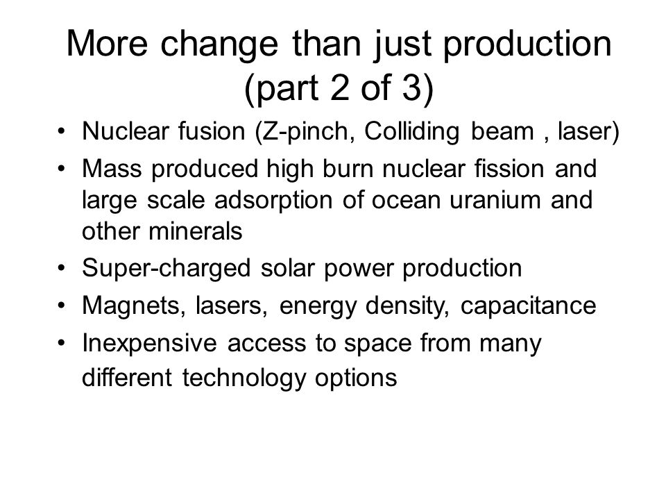More change than just production (part 2 of 3) Nuclear fusion (Z-pinch, Colliding beam, laser) Mass produced high burn nuclear fission and large scale adsorption of ocean uranium and other minerals Super-charged solar power production Magnets, lasers, energy density, capacitance Inexpensive access to space from many different technology options