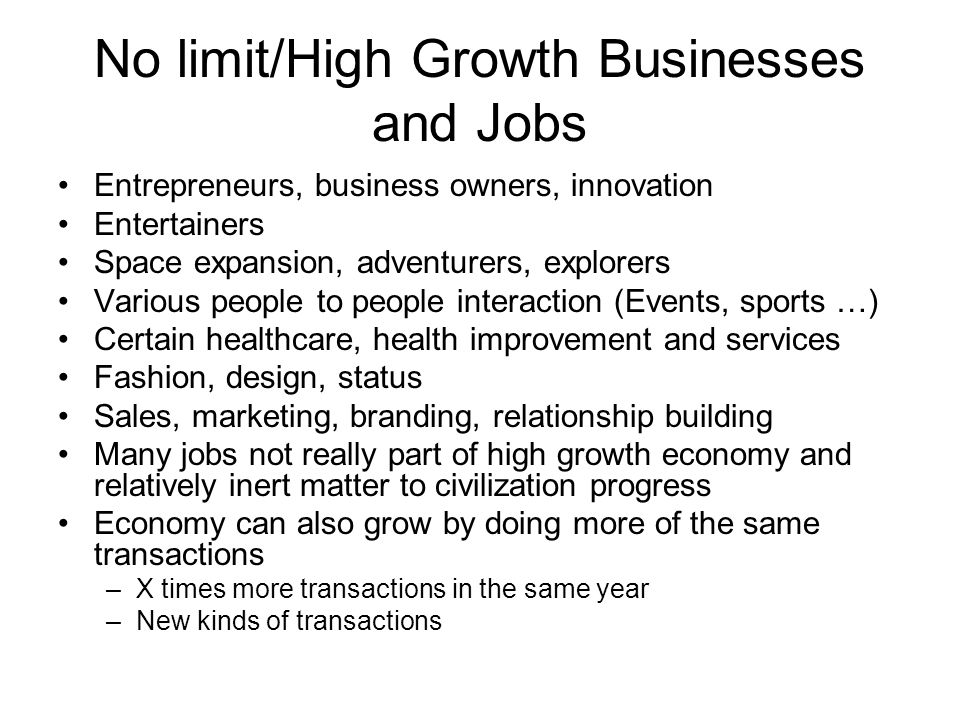 No limit/High Growth Businesses and Jobs Entrepreneurs, business owners, innovation Entertainers Space expansion, adventurers, explorers Various people to people interaction (Events, sports …) Certain healthcare, health improvement and services Fashion, design, status Sales, marketing, branding, relationship building Many jobs not really part of high growth economy and relatively inert matter to civilization progress Economy can also grow by doing more of the same transactions –X times more transactions in the same year –New kinds of transactions