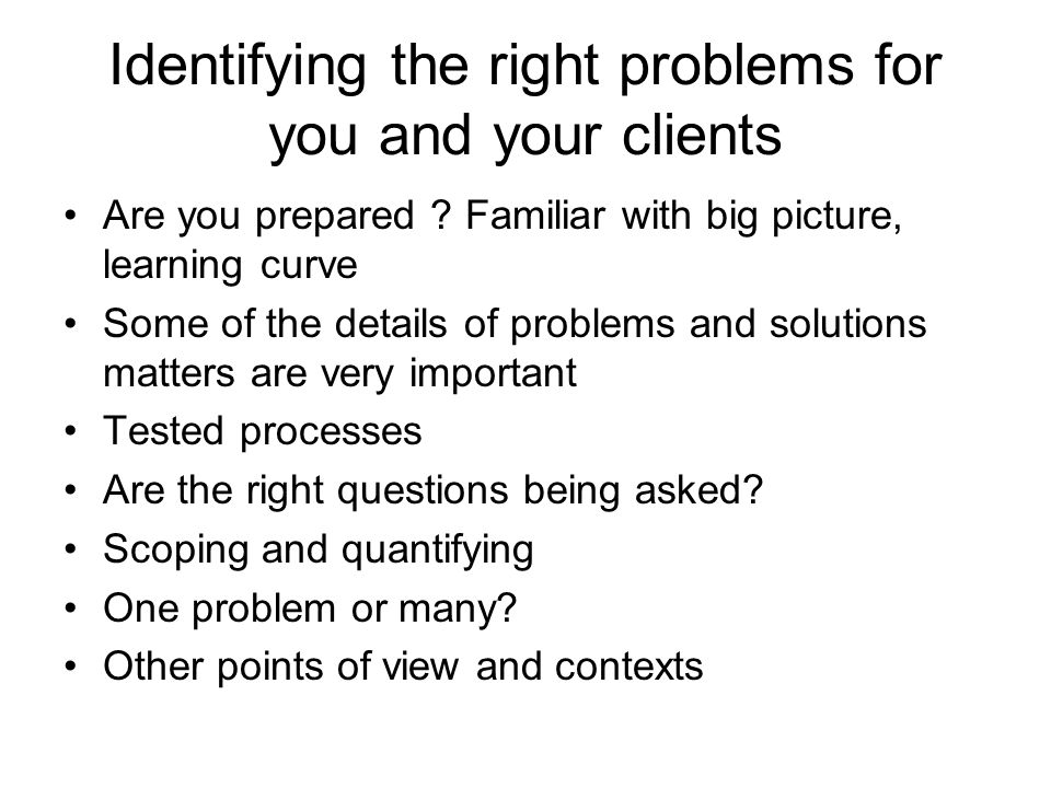Identifying the right problems for you and your clients Are you prepared .