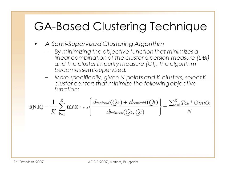 1 st October 2007ADBIS 2007, Varna, Bulgaria GA-Based Clustering Technique A Semi-Supervised Clustering Algorithm –By minimizing the objective function that minimizes a linear combination of the cluster dipersion measure (DBI) and the cluster impurity measure (GI), the algorithm becomes semi-supervised.