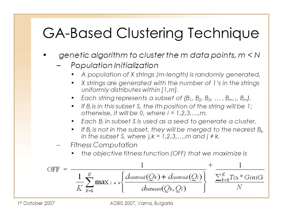 1 st October 2007ADBIS 2007, Varna, Bulgaria GA-Based Clustering Technique genetic algorithm to cluster the m data points, m < N –Population Initialization A population of X strings (m-length) is randomly generated, X strings are generated with the number of 1's in the strings uniformly distributes within [1,m].