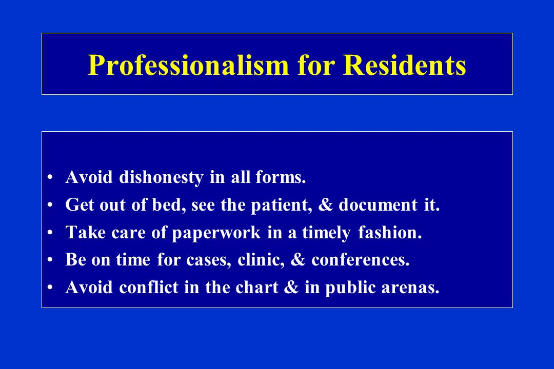 Professionalism for Residents Avoid dishonesty in all forms.