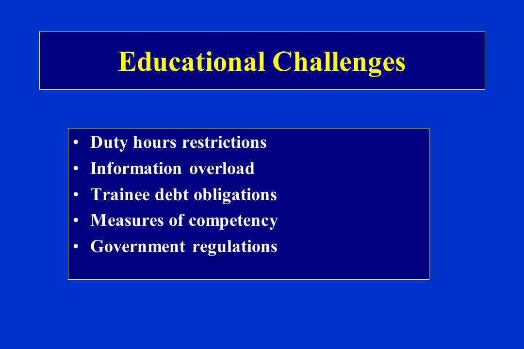 Educational Challenges Duty hours restrictions Information overload Trainee debt obligations Measures of competency Government regulations