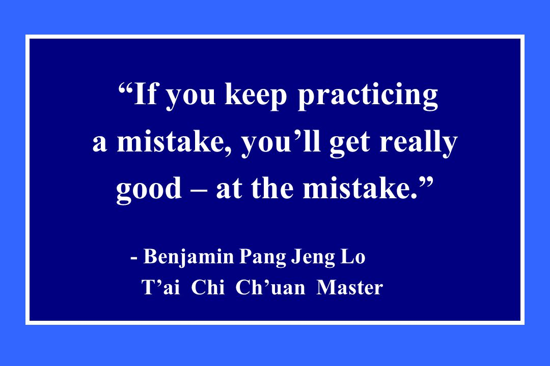 If you keep practicing a mistake, you'll get really good – at the mistake. - Benjamin Pang Jeng Lo T'ai Chi Ch'uan Master