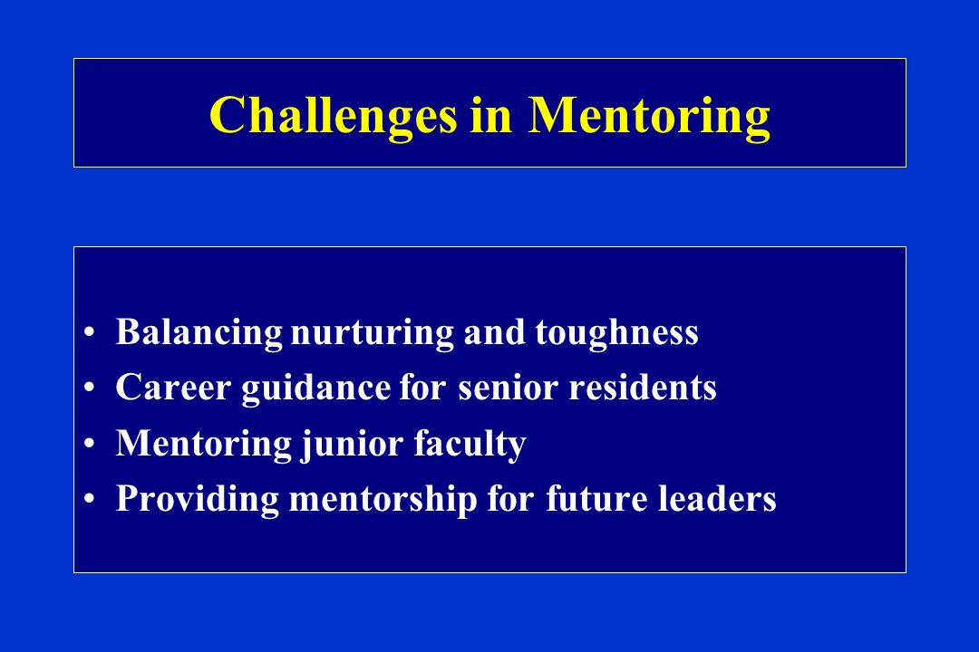 Challenges in Mentoring Balancing nurturing and toughness Career guidance for senior residents Mentoring junior faculty Providing mentorship for future leaders