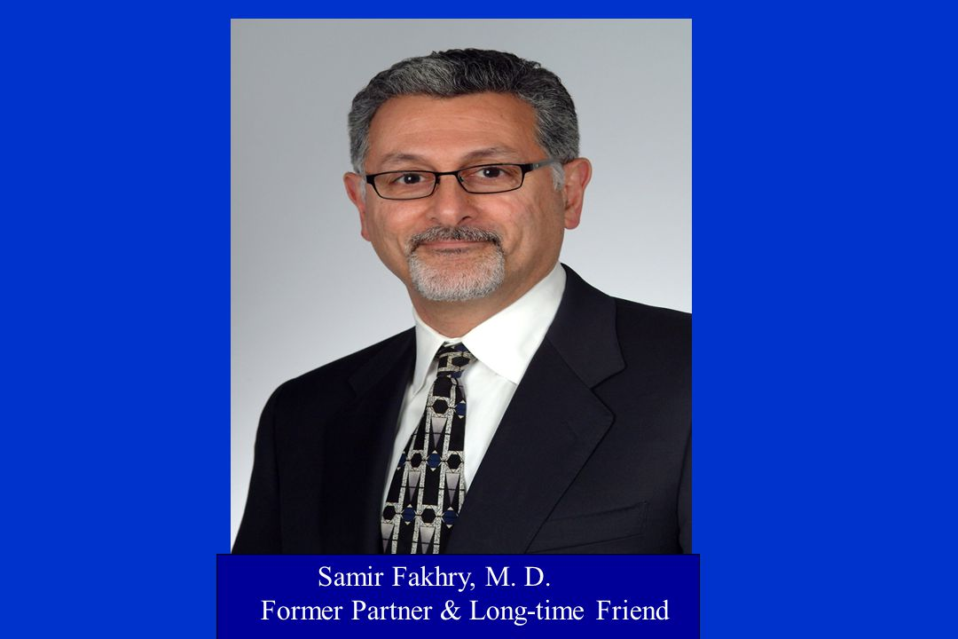 Samir Fakhry, M. D. Former Partner & Long-time Friend