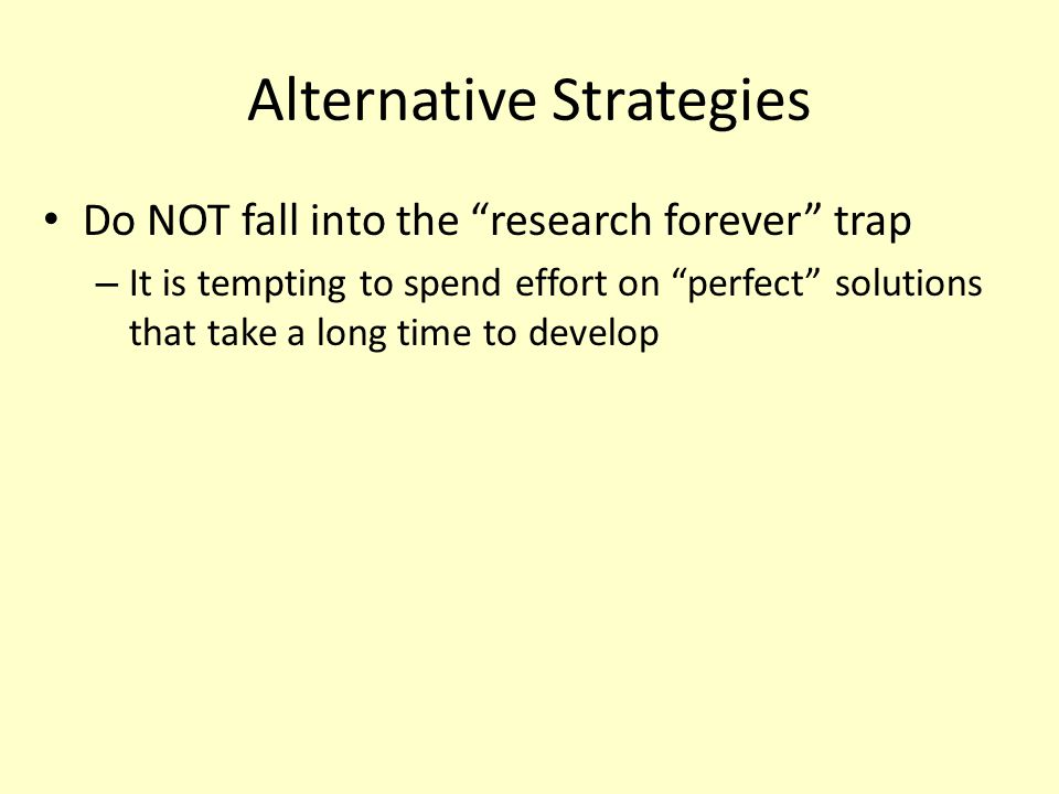"""Alternative Strategies Do NOT fall into the """"research forever"""" trap – It is tempting to spend effort on """"perfect"""" solutions that take a long time to d"""