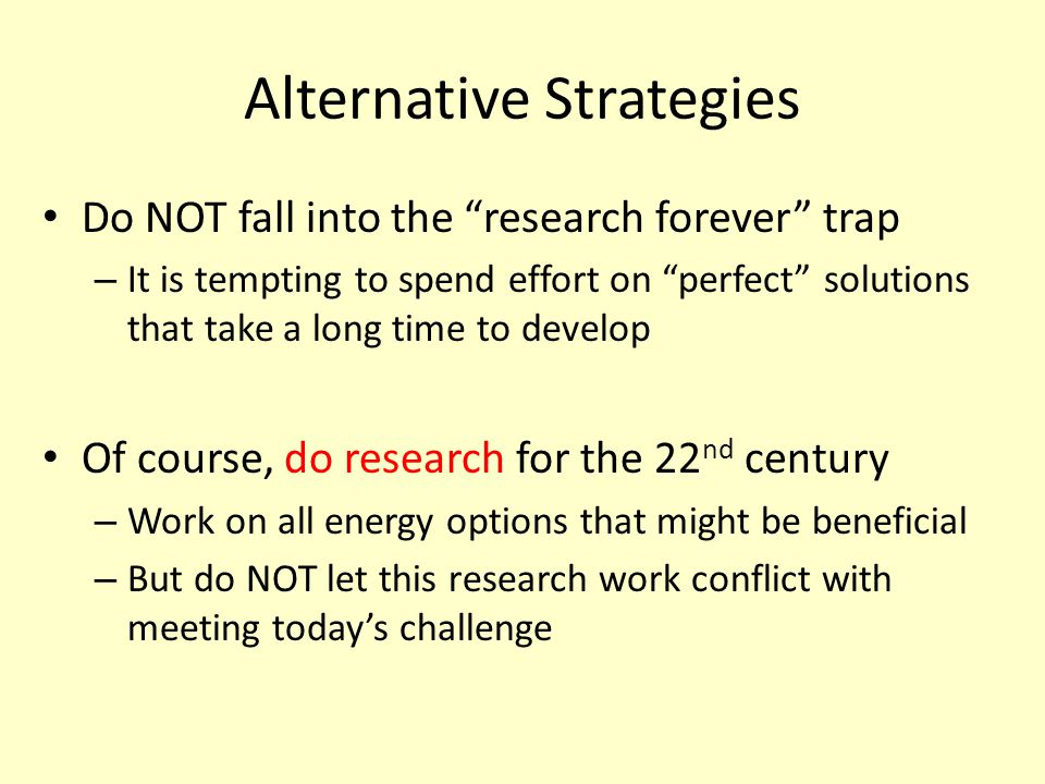 Alternative Strategies Do NOT fall into the research forever trap – It is tempting to spend effort on perfect solutions that take a long time to develop Of course, do research for the 22 nd century – Work on all energy options that might be beneficial – But do NOT let this research work conflict with meeting today's challenge
