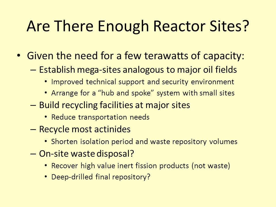 Are There Enough Reactor Sites? Given the need for a few terawatts of capacity: – Establish mega-sites analogous to major oil fields Improved technica