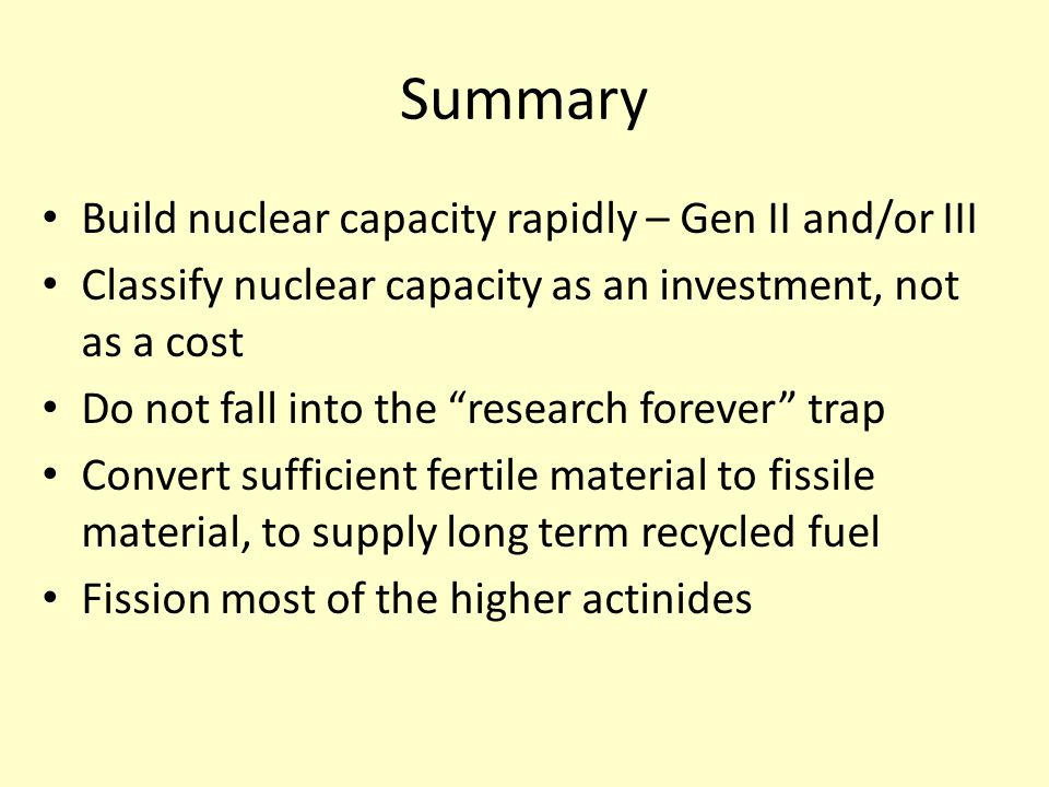 Summary Build nuclear capacity rapidly – Gen II and/or III Classify nuclear capacity as an investment, not as a cost Do not fall into the research forever trap Convert sufficient fertile material to fissile material, to supply long term recycled fuel Fission most of the higher actinides