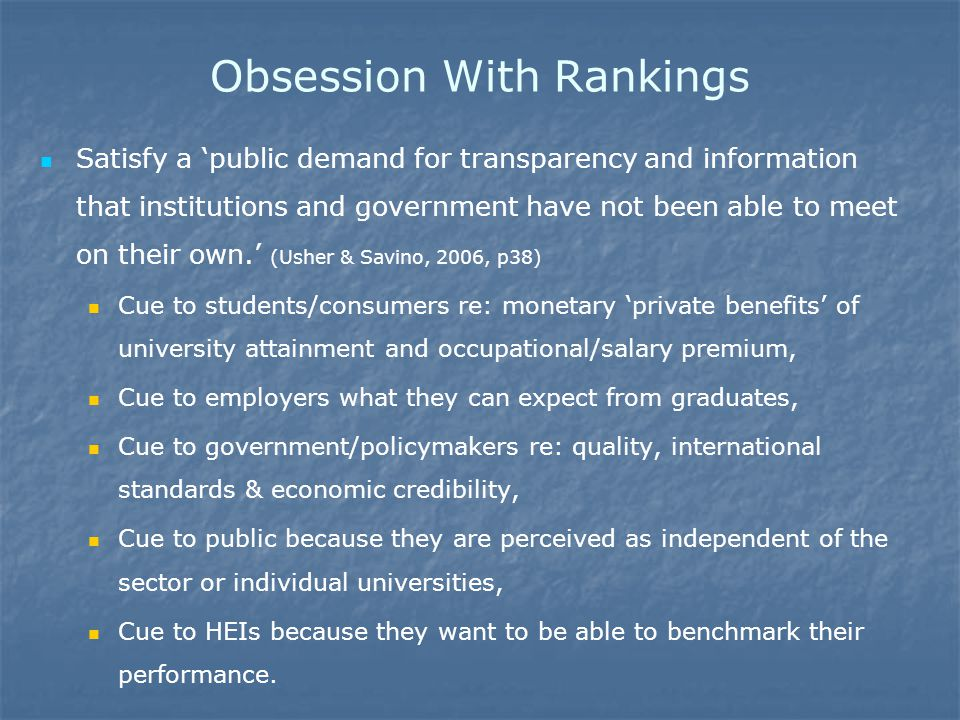 Obsession With Rankings Satisfy a 'public demand for transparency and information that institutions and government have not been able to meet on their own.' (Usher & Savino, 2006, p38) Cue to students/consumers re: monetary 'private benefits' of university attainment and occupational/salary premium, Cue to employers what they can expect from graduates, Cue to government/policymakers re: quality, international standards & economic credibility, Cue to public because they are perceived as independent of the sector or individual universities, Cue to HEIs because they want to be able to benchmark their performance.