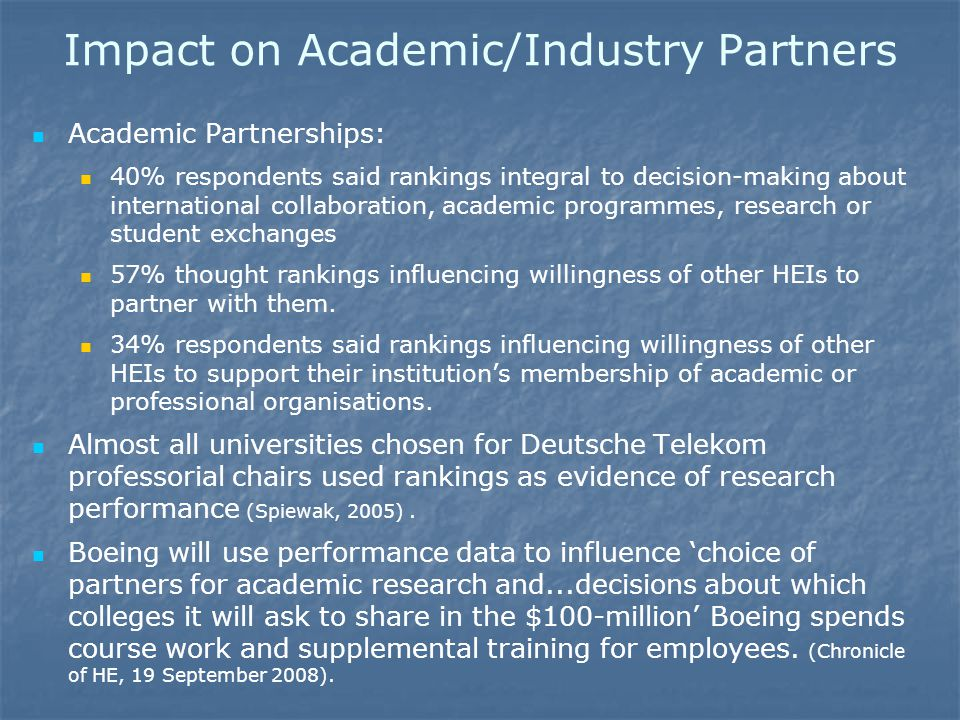 Impact on Academic/Industry Partners Academic Partnerships: 40% respondents said rankings integral to decision-making about international collaboration, academic programmes, research or student exchanges 57% thought rankings influencing willingness of other HEIs to partner with them.