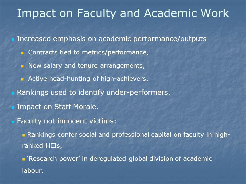 Impact on Faculty and Academic Work Increased emphasis on academic performance/outputs Contracts tied to metrics/performance, New salary and tenure arrangements, Active head-hunting of high-achievers.