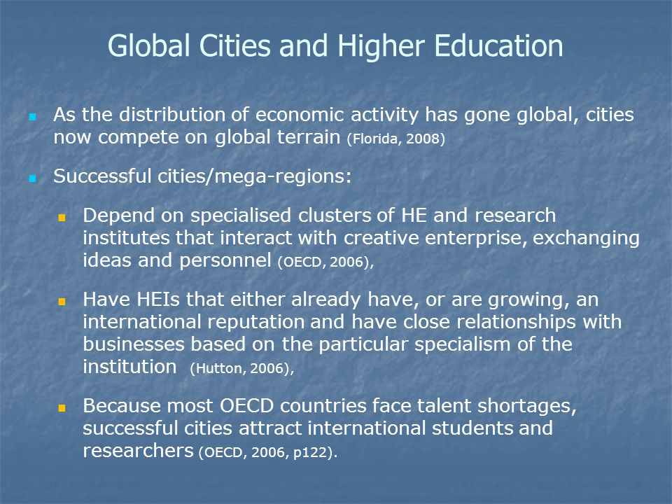 Global Cities and Higher Education As the distribution of economic activity has gone global, cities now compete on global terrain (Florida, 2008) Successful cities/mega-regions: Depend on specialised clusters of HE and research institutes that interact with creative enterprise, exchanging ideas and personnel (OECD, 2006), Have HEIs that either already have, or are growing, an international reputation and have close relationships with businesses based on the particular specialism of the institution (Hutton, 2006), Because most OECD countries face talent shortages, successful cities attract international students and researchers (OECD, 2006, p122).