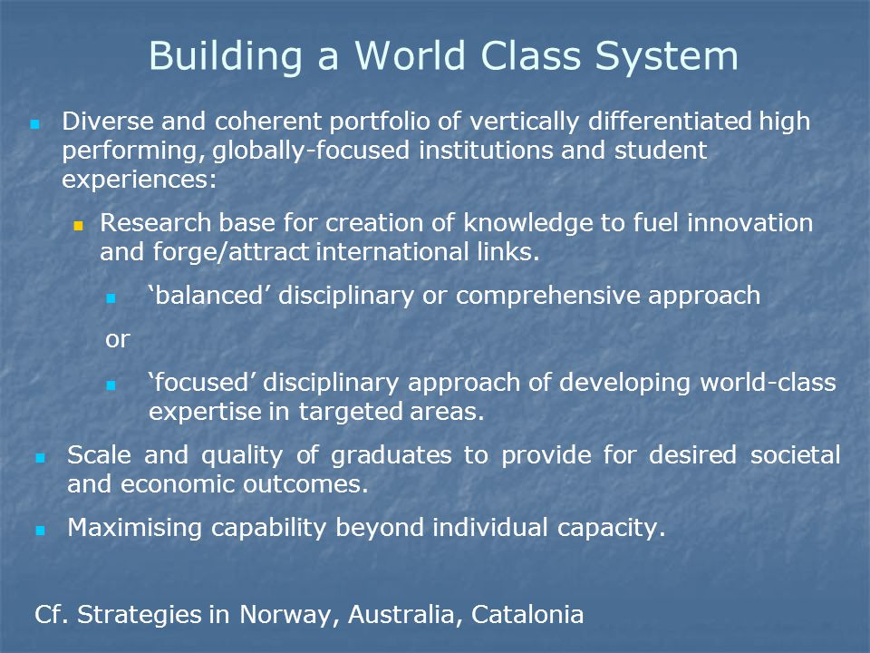 Building a World Class System Diverse and coherent portfolio of vertically differentiated high performing, globally-focused institutions and student experiences: Research base for creation of knowledge to fuel innovation and forge/attract international links.