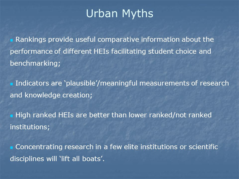 Urban Myths Rankings provide useful comparative information about the performance of different HEIs facilitating student choice and benchmarking; Indicators are 'plausible'/meaningful measurements of research and knowledge creation; High ranked HEIs are better than lower ranked/not ranked institutions; Concentrating research in a few elite institutions or scientific disciplines will 'lift all boats'.