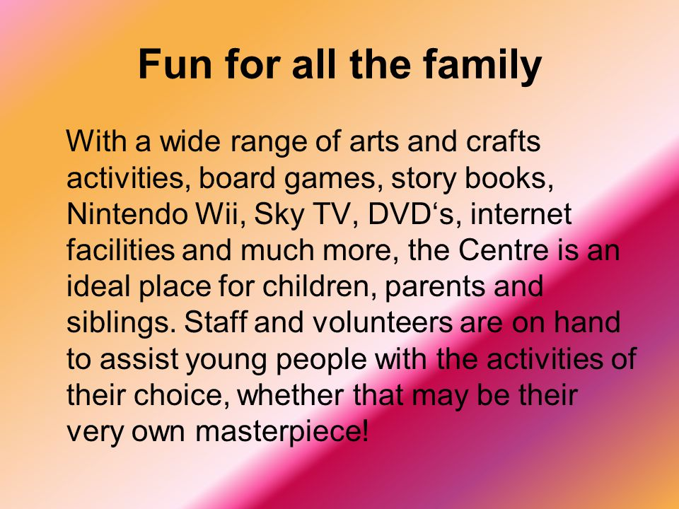 Fun for all the family With a wide range of arts and crafts activities, board games, story books, Nintendo Wii, Sky TV, DVD's, internet facilities and