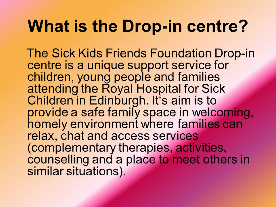 What is the Drop-in centre? The Sick Kids Friends Foundation Drop-in centre is a unique support service for children, young people and families attend