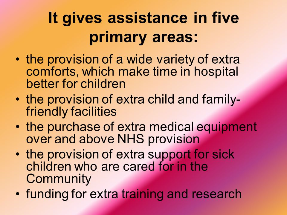 It gives assistance in five primary areas: the provision of a wide variety of extra comforts, which make time in hospital better for children the provision of extra child and family- friendly facilities the purchase of extra medical equipment over and above NHS provision the provision of extra support for sick children who are cared for in the Community funding for extra training and research