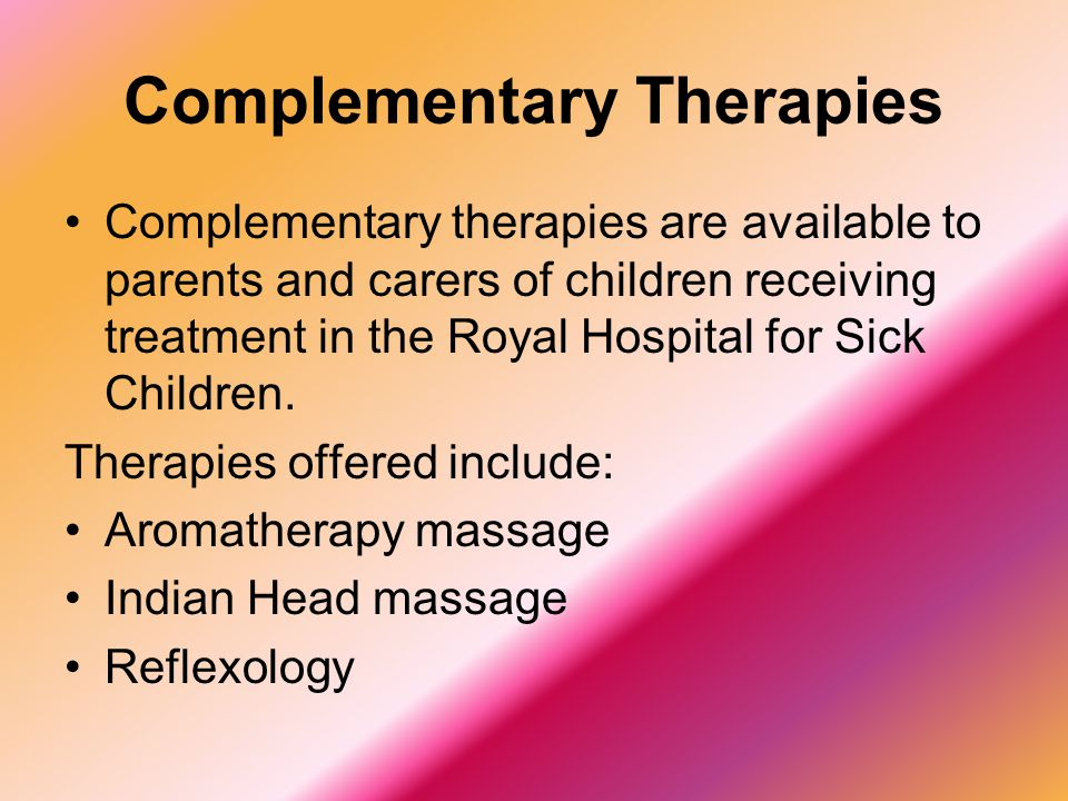 Complementary Therapies Complementary therapies are available to parents and carers of children receiving treatment in the Royal Hospital for Sick Chi