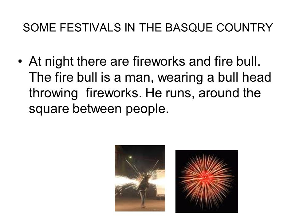 SOME FESTIVALS IN THE BASQUE COUNTRY At night there are fireworks and fire bull.