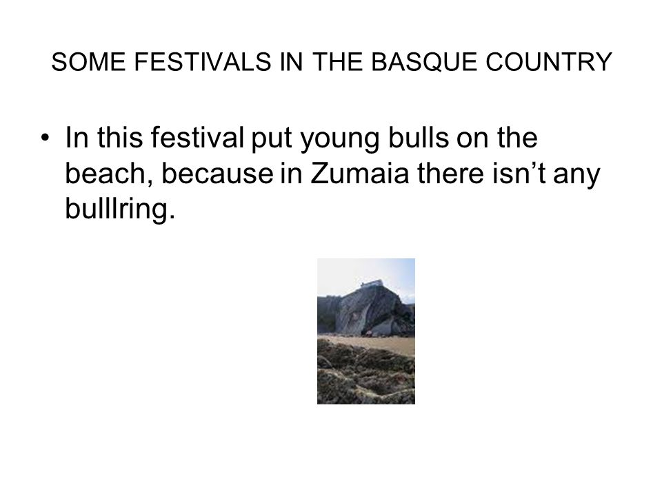 SOME FESTIVALS IN THE BASQUE COUNTRY In this festival put young bulls on the beach, because in Zumaia there isn't any bulllring.