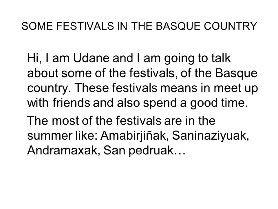 SOME FESTIVALS IN THE BASQUE COUNTRY Hi, I am Udane and I am going to talk about some of the festivals, of the Basque country.