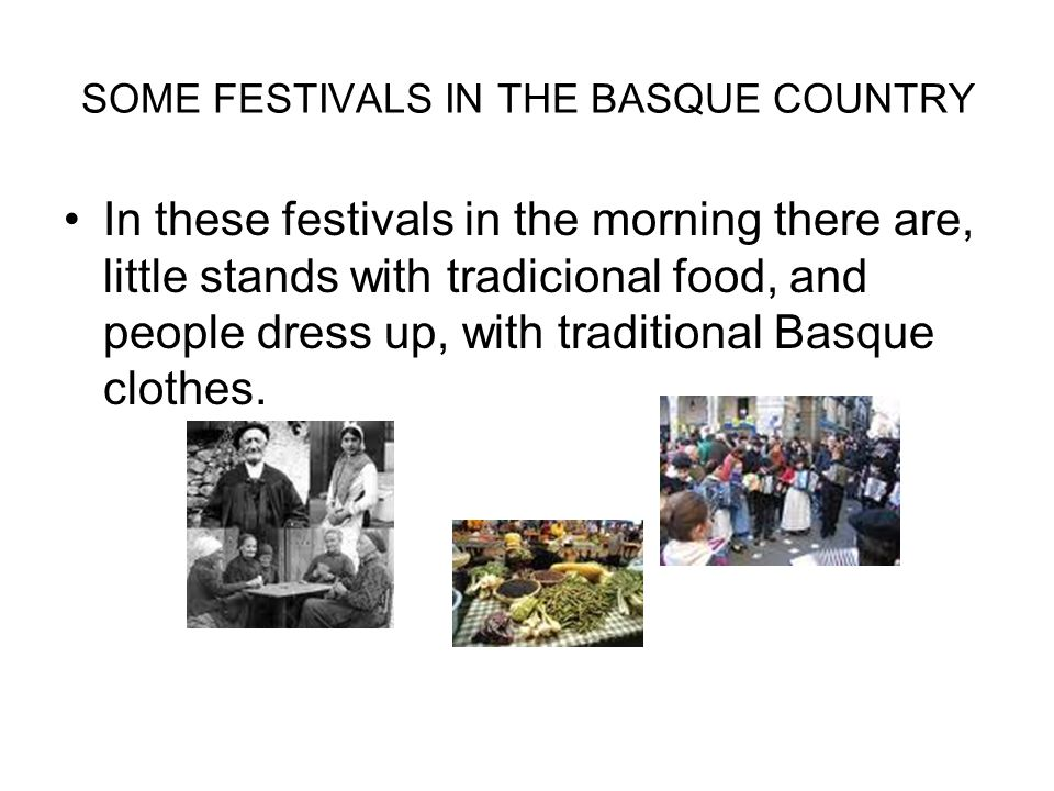 SOME FESTIVALS IN THE BASQUE COUNTRY In these festivals in the morning there are, little stands with tradicional food, and people dress up, with traditional Basque clothes.