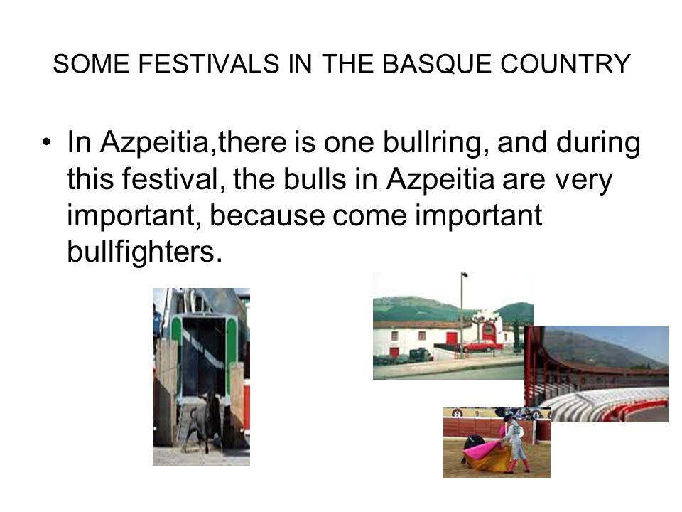 SOME FESTIVALS IN THE BASQUE COUNTRY In Azpeitia,there is one bullring, and during this festival, the bulls in Azpeitia are very important, because come important bullfighters.