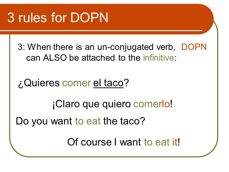 3 rules for DOPN 3: When there is an un-conjugated verb, DOPN can ALSO be attached to the infinitive: ¿Quieres comer el taco.