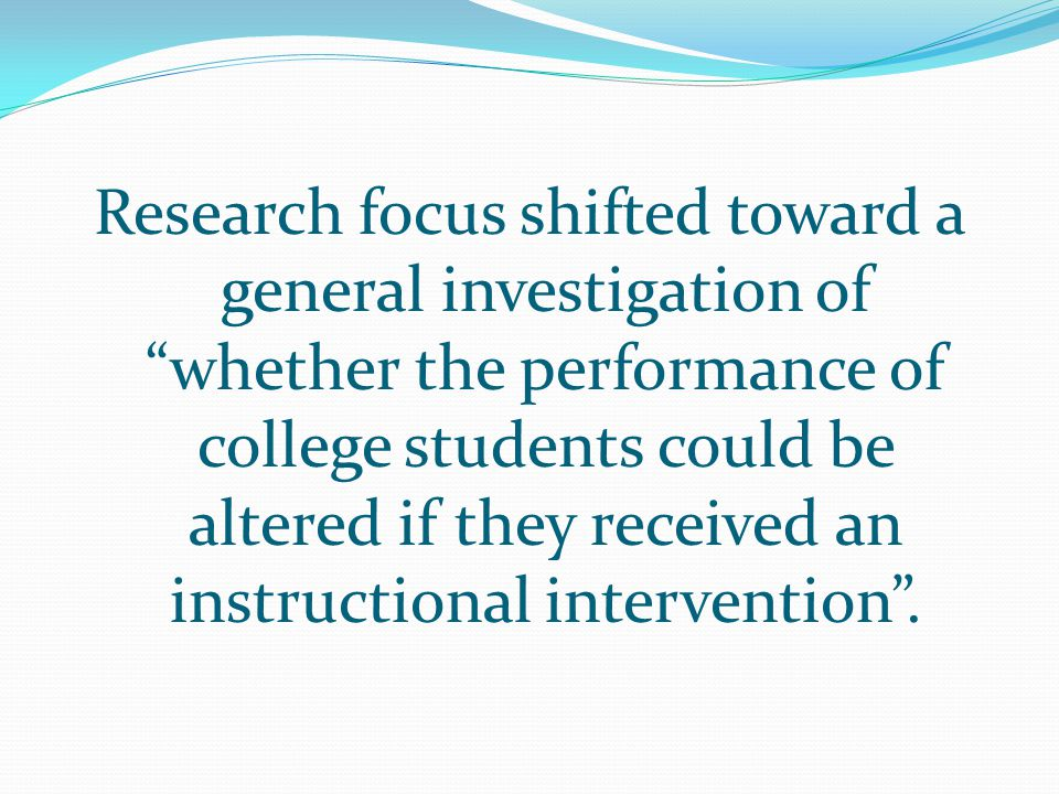 Research focus shifted toward a general investigation of whether the performance of college students could be altered if they received an instructional intervention .