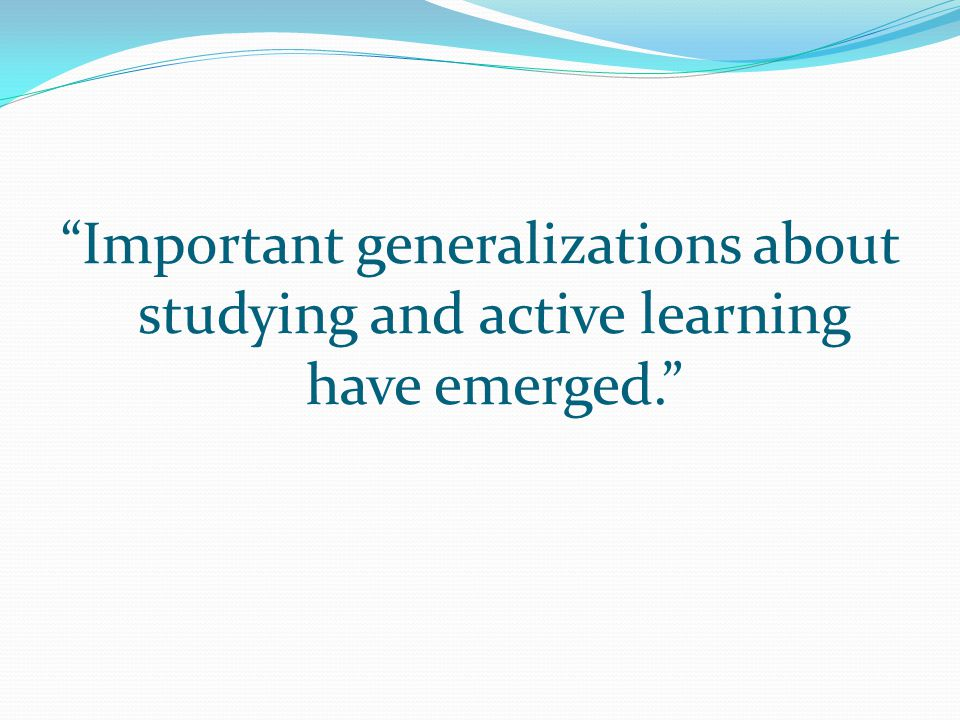 Important generalizations about studying and active learning have emerged.