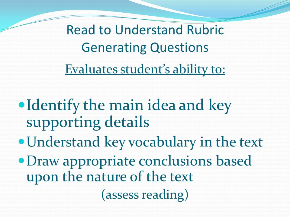 Read to Understand Rubric Generating Questions Evaluates student's ability to: Identify the main idea and key supporting details Understand key vocabulary in the text Draw appropriate conclusions based upon the nature of the text (assess reading)