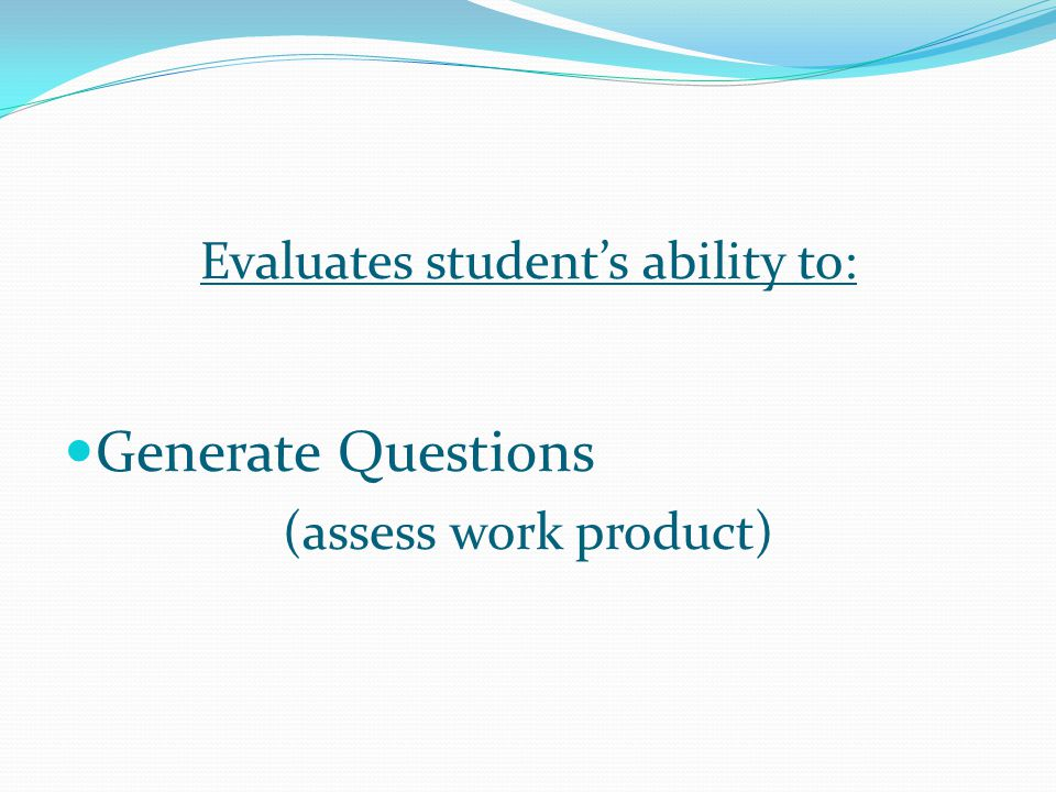 Evaluates student's ability to: Generate Questions (assess work product)