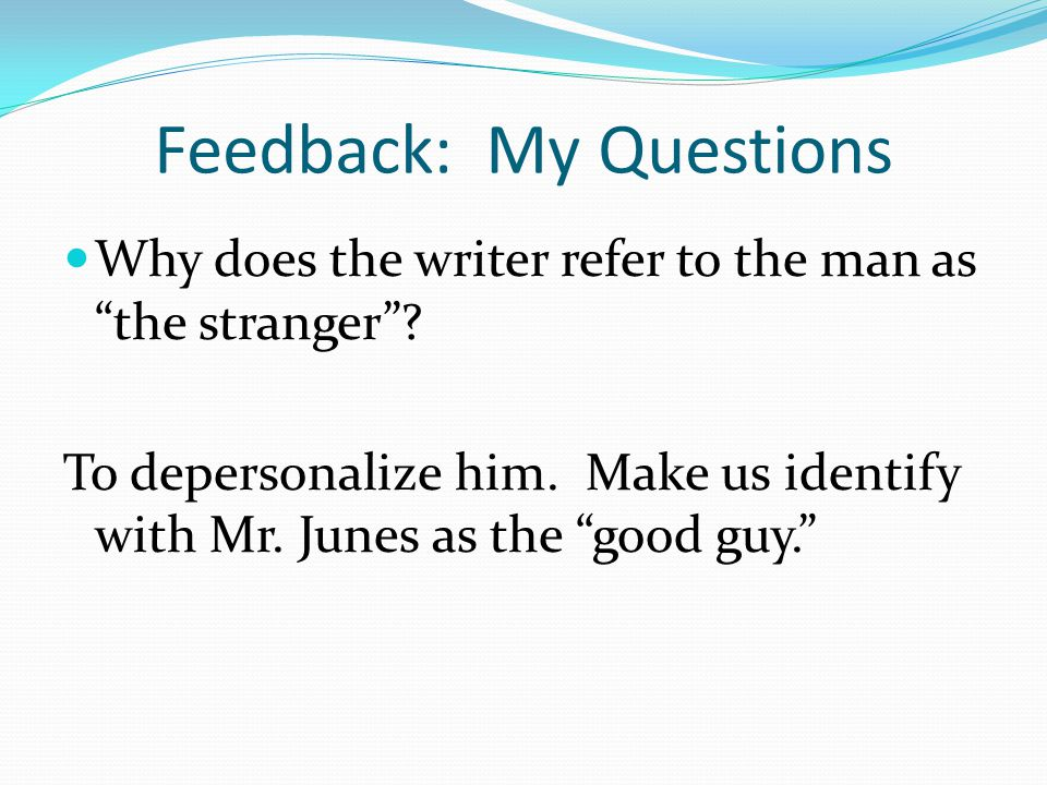 Feedback: My Questions Why does the writer refer to the man as the stranger .