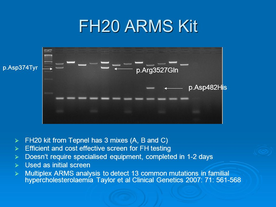 FH20 ARMS Kit   FH20 kit from Tepnel has 3 mixes (A, B and C)   Efficient and cost effective screen for FH testing   Doesn't require specialised equipment, completed in 1-2 days   Used as initial screen   Multiplex ARMS analysis to detect 13 common mutations in familial hypercholesterolaemia Taylor et al Clinical Genetics 2007: 71: 561-568 p.Arg3527Gln p.Asp482His p.Asp374Tyr