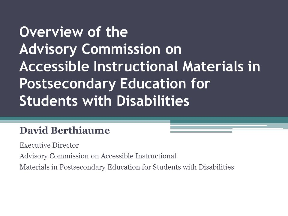 Overview of the Advisory Commission on Accessible Instructional Materials in Postsecondary Education for Students with Disabilities David Berthiaume Executive Director Advisory Commission on Accessible Instructional Materials in Postsecondary Education for Students with Disabilities